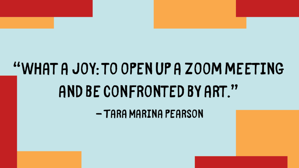 """Quote by Tara Marina Pearson. """"What a joy: To open up a zoom meeting and be confronted by art."""""""